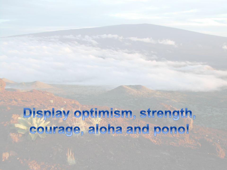 Display optimism, strength, courage, aloha and pono!