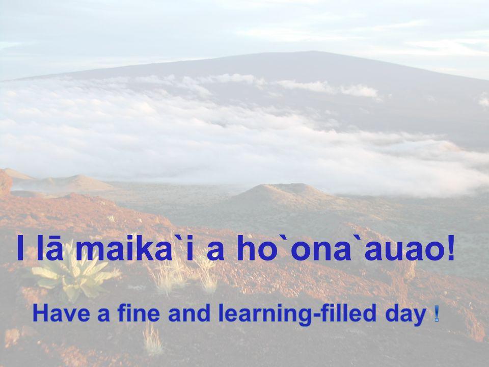 I lā maika`i a ho`ona`auao! Have a fine and learning-filled day !