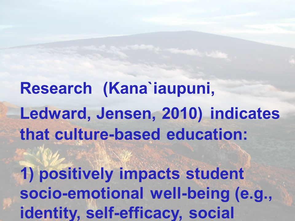 Research (Kana`iaupuni, Ledward, Jensen, 2010) indicates that culture-based education: