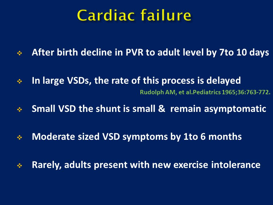 Cardiac failure After birth decline in PVR to adult level by 7to 10 days. In large VSDs, the rate of this process is delayed.