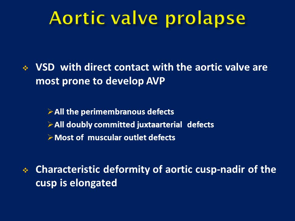 Aortic valve prolapse VSD with direct contact with the aortic valve are most prone to develop AVP.