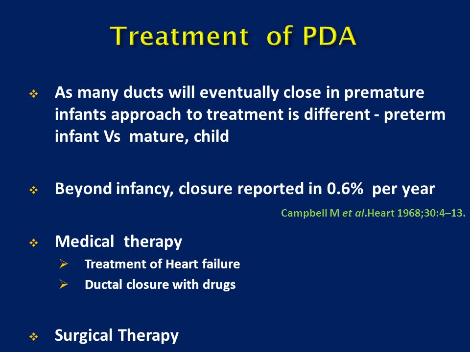Treatment of PDA As many ducts will eventually close in premature infants approach to treatment is different - preterm infant Vs mature, child.