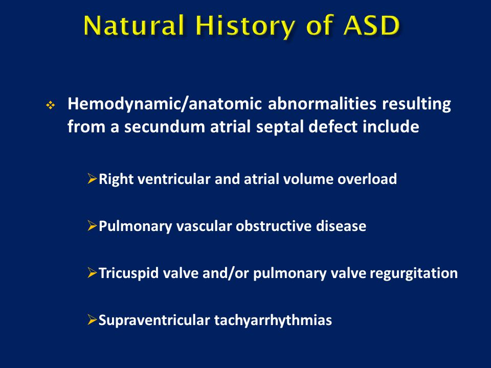 Natural History of ASD Hemodynamic/anatomic abnormalities resulting from a secundum atrial septal defect include.