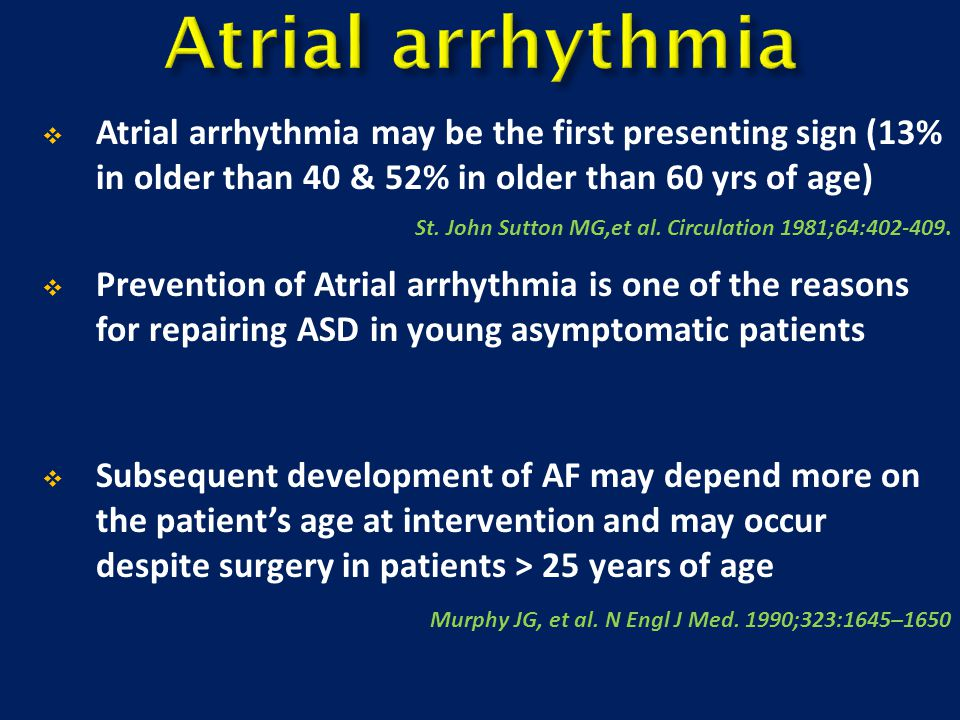 Atrial arrhythmia Atrial arrhythmia may be the first presenting sign (13% in older than 40 & 52% in older than 60 yrs of age)