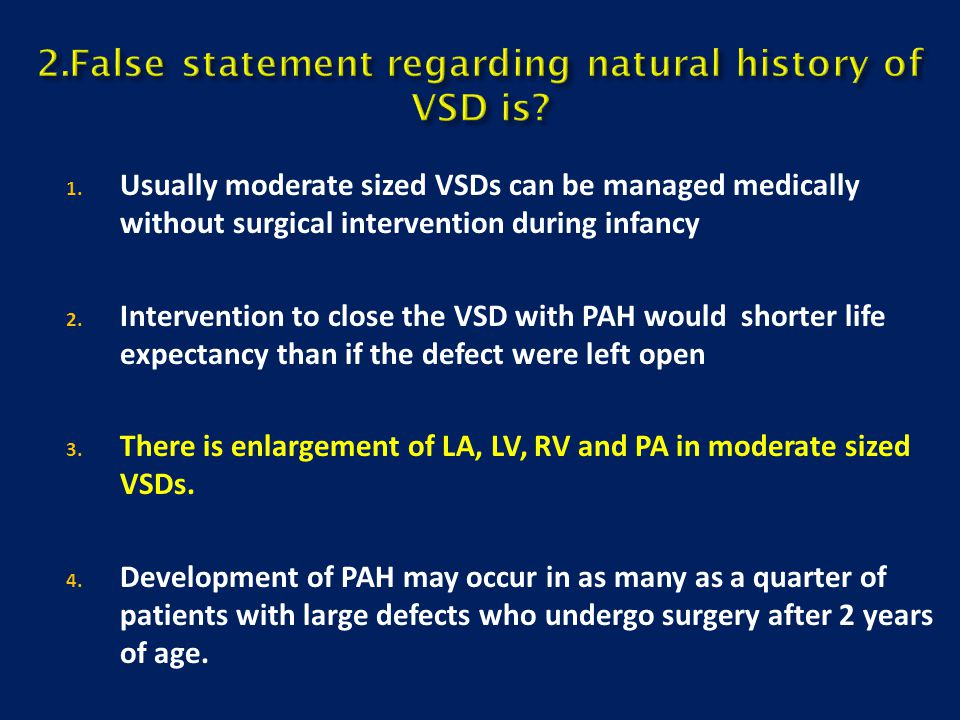 2.False statement regarding natural history of VSD is