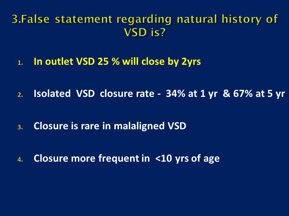 3.False statement regarding natural history of VSD is