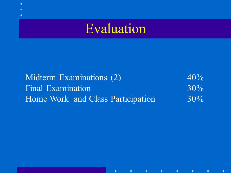 Evaluation Midterm Examinations (2) 40% Final Examination 30%