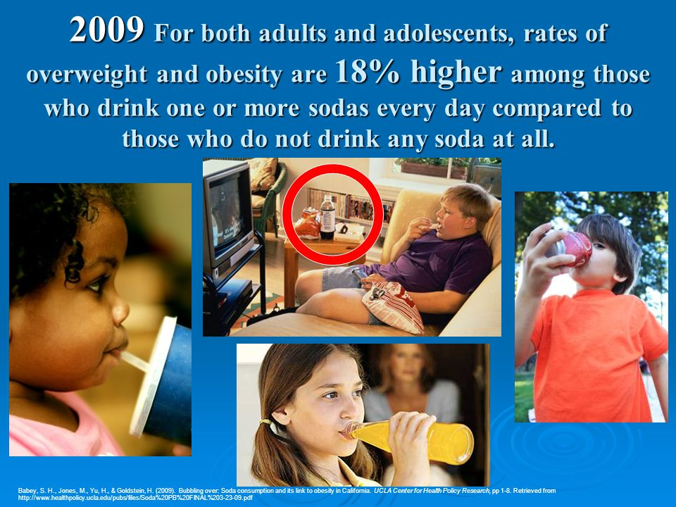 2009 For both adults and adolescents, rates of overweight and obesity are 18% higher among those who drink one or more sodas every day compared to those who do not drink any soda at all.