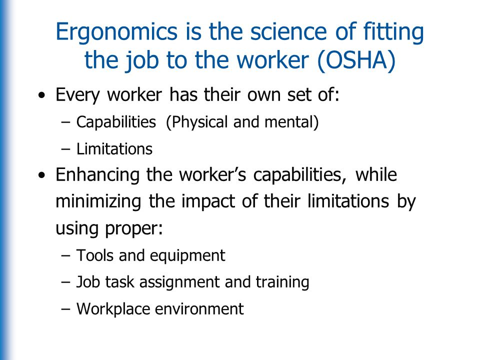 Ergonomics is the science of fitting the job to the worker (OSHA)