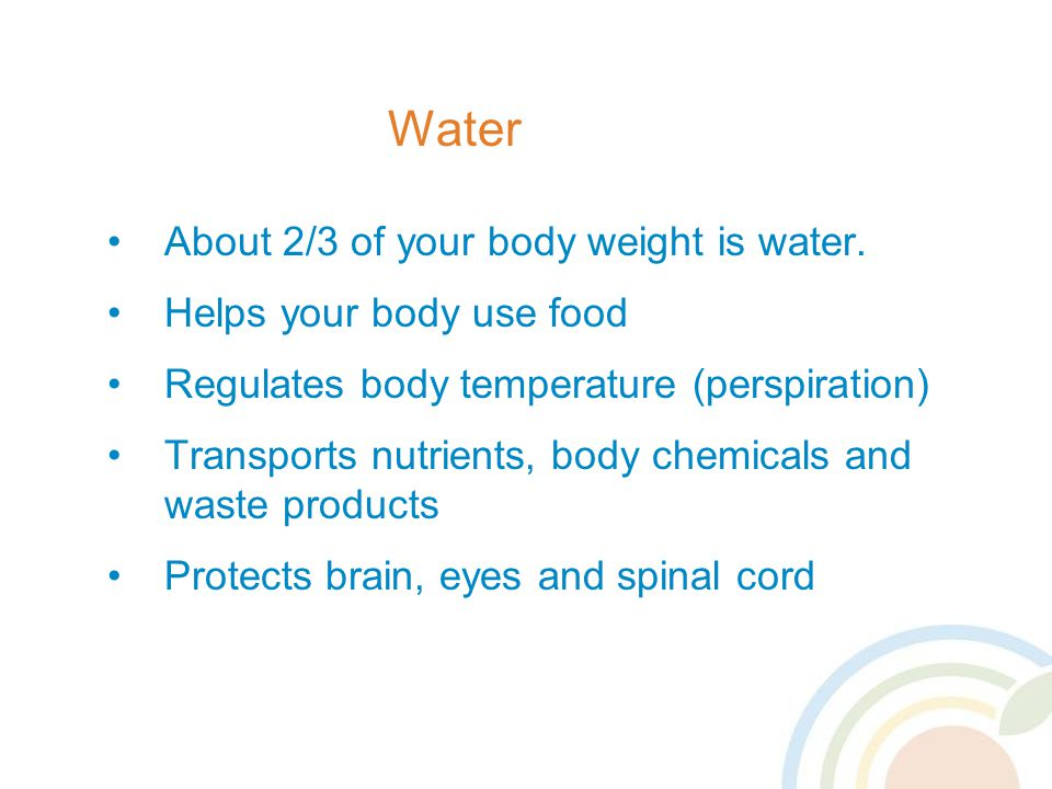 Water About 2/3 of your body weight is water. Helps your body use food