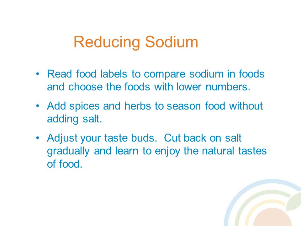 Reducing Sodium Read food labels to compare sodium in foods and choose the foods with lower numbers.