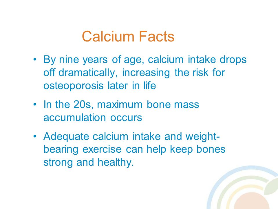 Calcium Facts By nine years of age, calcium intake drops off dramatically, increasing the risk for osteoporosis later in life.