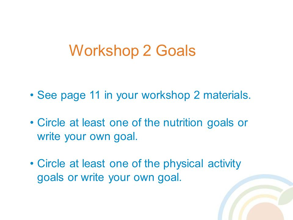 Workshop 2 Goals See page 11 in your workshop 2 materials.