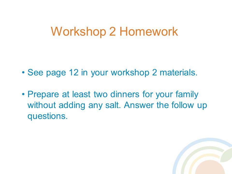 Workshop 2 Homework See page 12 in your workshop 2 materials.