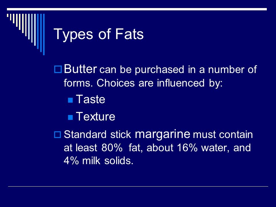 Types of Fats Butter can be purchased in a number of forms. Choices are influenced by: Taste. Texture.