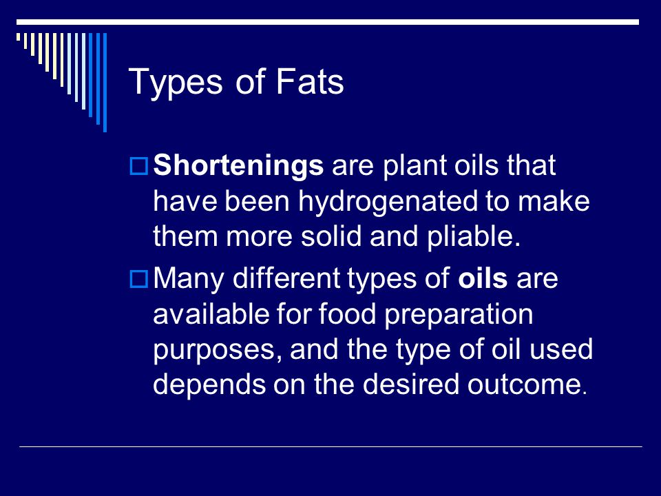 Types of Fats Shortenings are plant oils that have been hydrogenated to make them more solid and pliable.