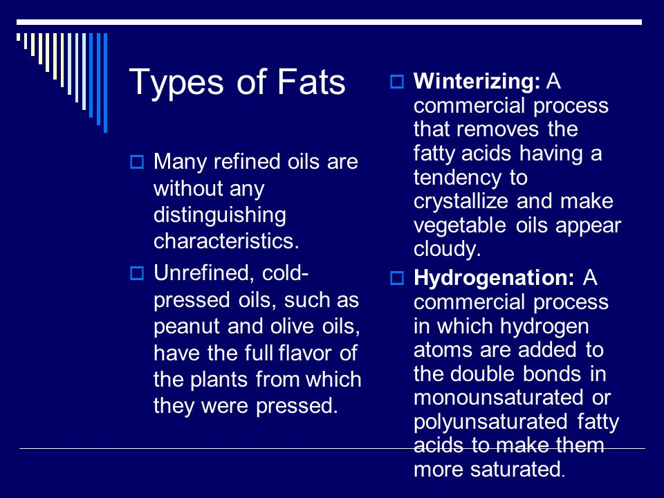 Types of Fats Winterizing: A commercial process that removes the fatty acids having a tendency to crystallize and make vegetable oils appear cloudy.