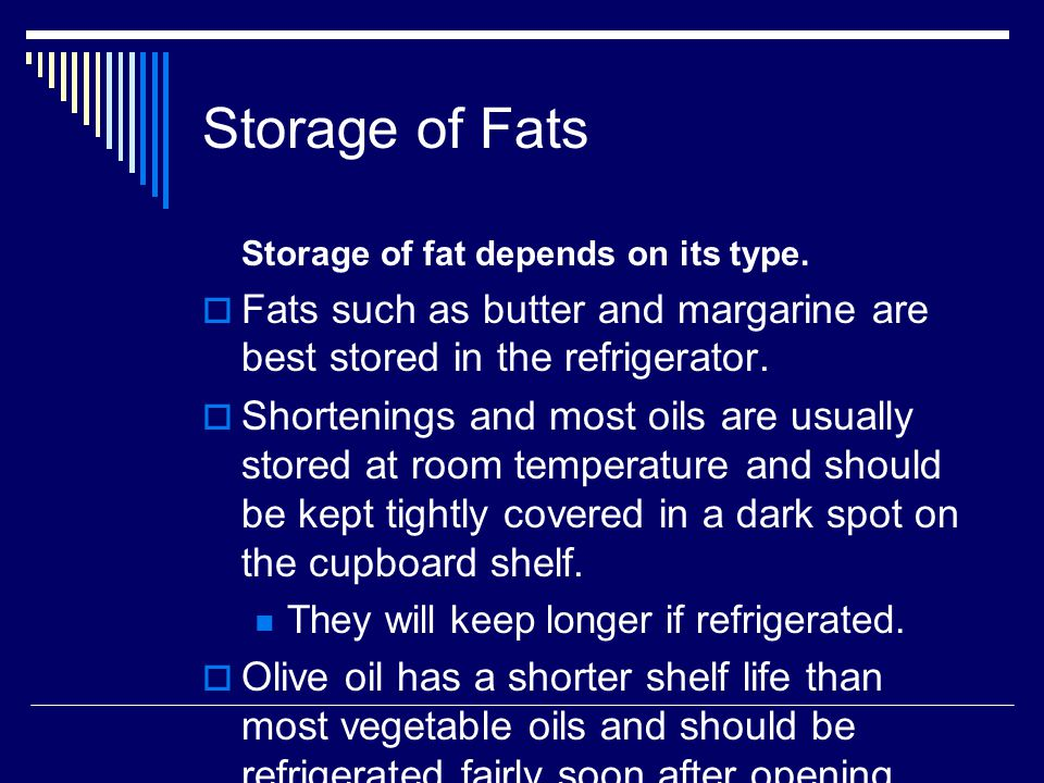 Storage of Fats Storage of fat depends on its type. Fats such as butter and margarine are best stored in the refrigerator.