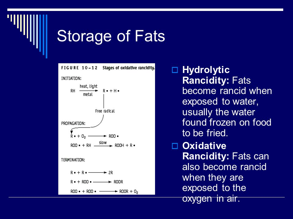 Storage of Fats Hydrolytic Rancidity: Fats become rancid when exposed to water, usually the water found frozen on food to be fried.