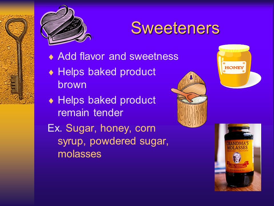 Sweeteners Add flavor and sweetness Helps baked product brown
