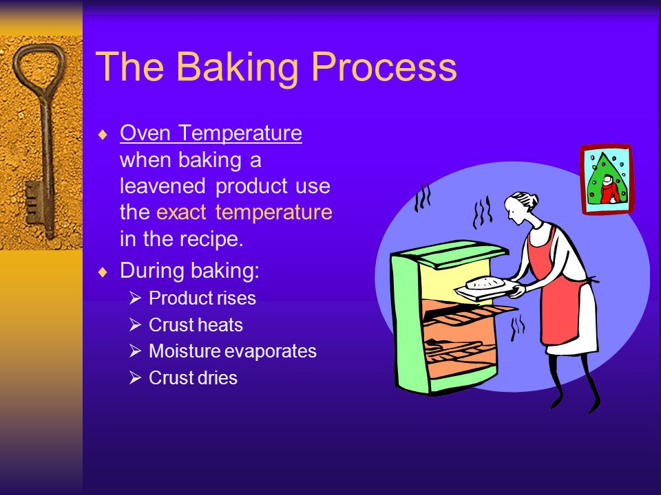 The Baking Process Oven Temperature when baking a leavened product use the exact temperature in the recipe.