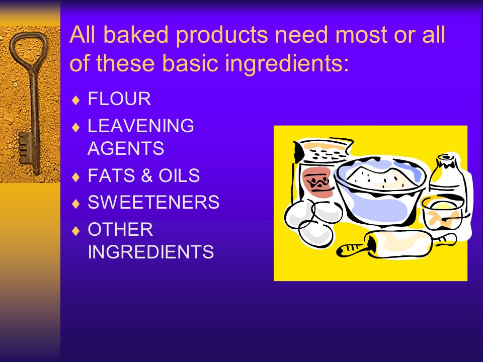 All baked products need most or all of these basic ingredients: