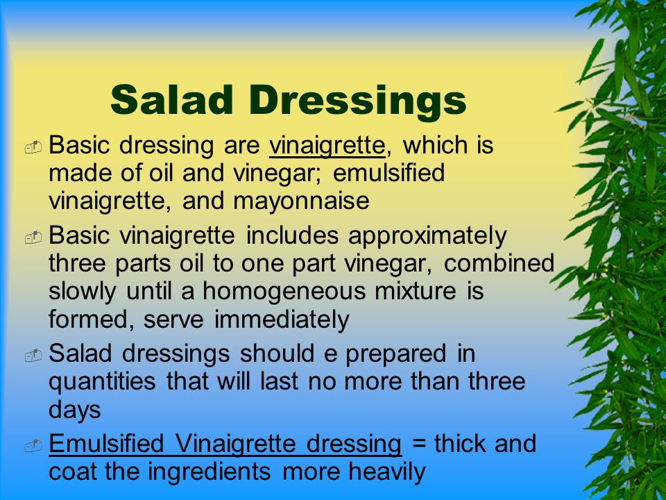 Salad Dressings Basic dressing are vinaigrette, which is made of oil and vinegar; emulsified vinaigrette, and mayonnaise.