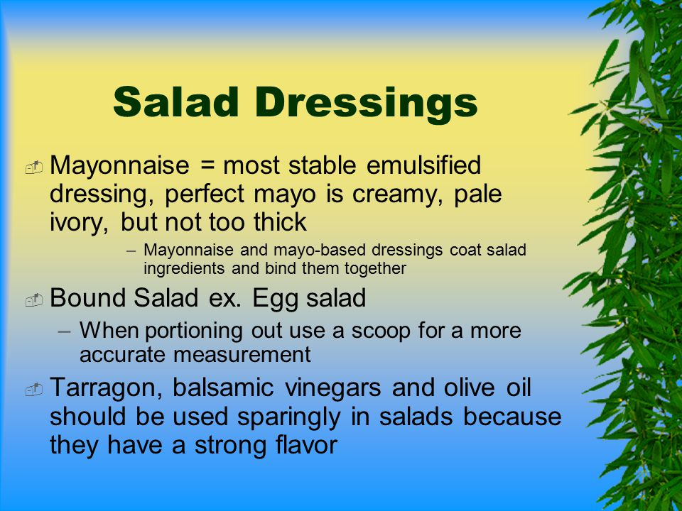 Salad Dressings Mayonnaise = most stable emulsified dressing, perfect mayo is creamy, pale ivory, but not too thick.