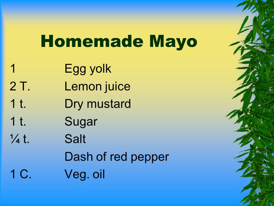 Homemade Mayo 1 Egg yolk 2 T. Lemon juice 1 t. Dry mustard 1 t. Sugar