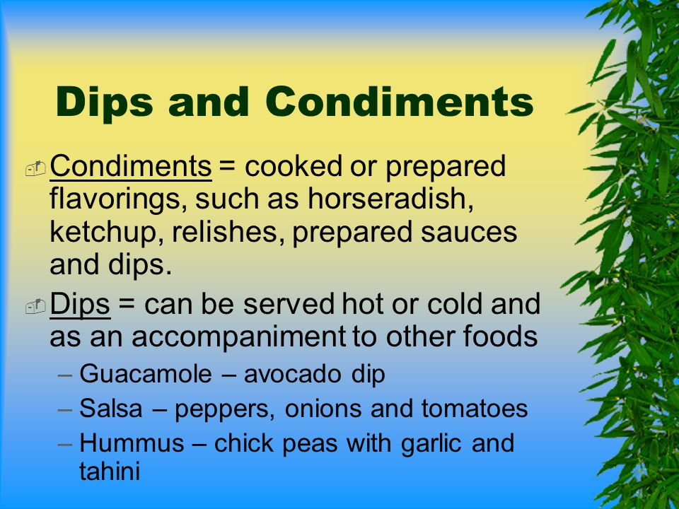 Dips and Condiments Condiments = cooked or prepared flavorings, such as horseradish, ketchup, relishes, prepared sauces and dips.