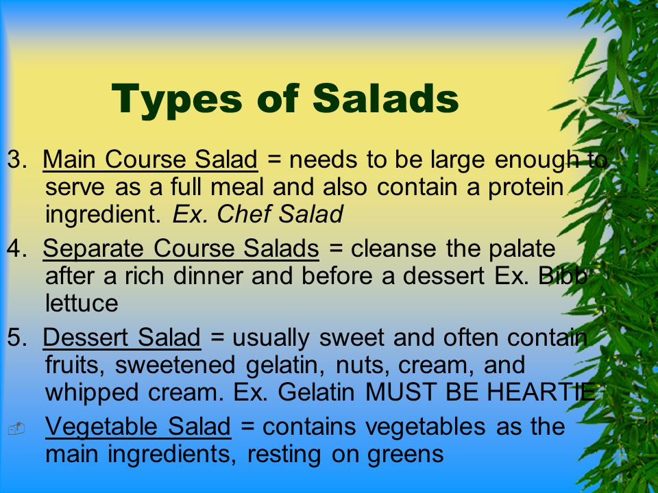 Types of Salads 3. Main Course Salad = needs to be large enough to serve as a full meal and also contain a protein ingredient. Ex. Chef Salad.