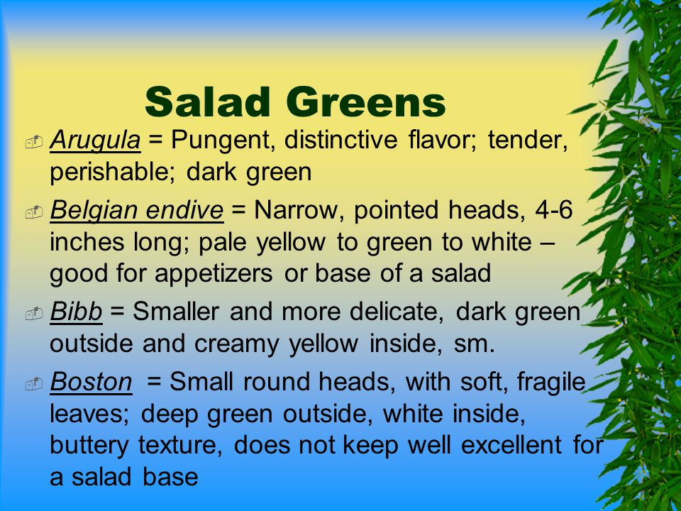 Salad Greens Arugula = Pungent, distinctive flavor; tender, perishable; dark green.