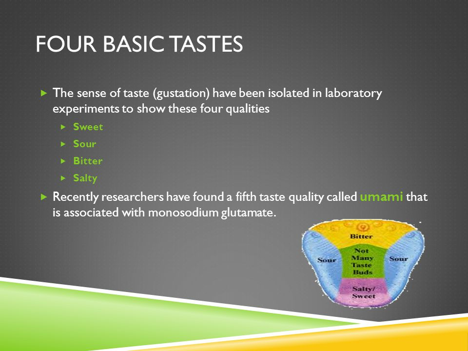 Four Basic Tastes The sense of taste (gustation) have been isolated in laboratory experiments to show these four qualities.