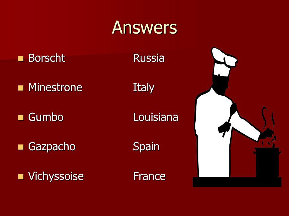 Answers Borscht Russia Minestrone Italy Gumbo Louisiana Gazpacho Spain