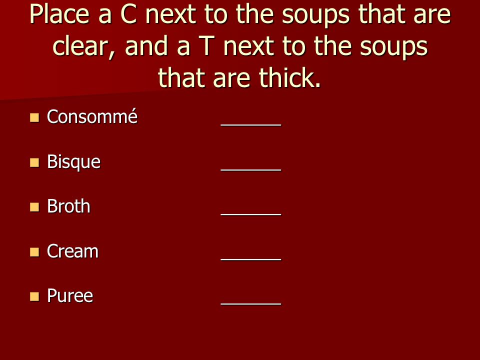 Place a C next to the soups that are clear, and a T next to the soups that are thick.