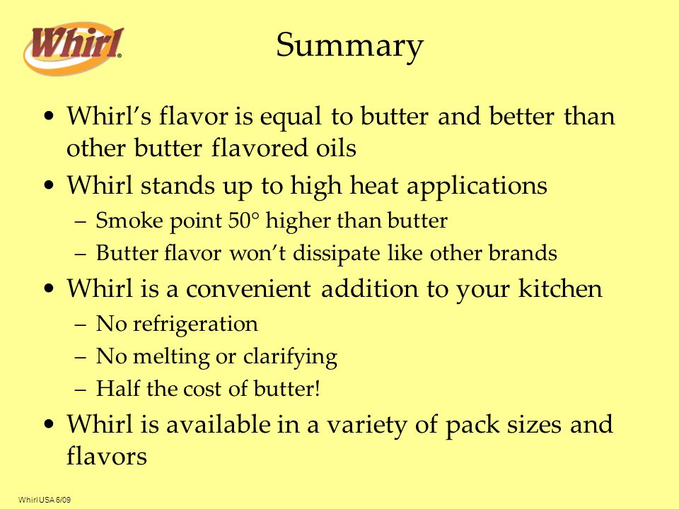 Summary Whirl's flavor is equal to butter and better than other butter flavored oils. Whirl stands up to high heat applications.