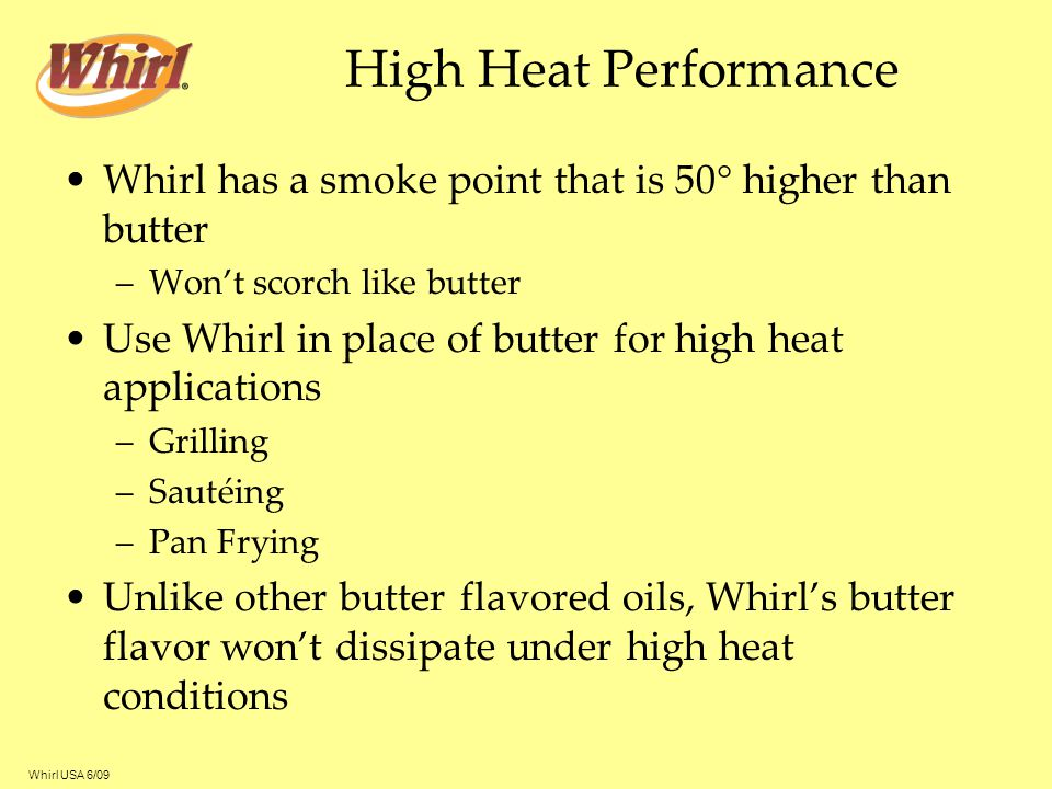High Heat Performance Whirl has a smoke point that is 50 higher than butter. Won't scorch like butter.