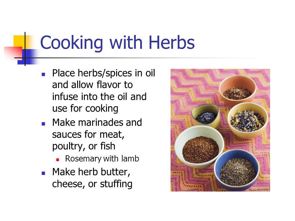 Cooking with Herbs Place herbs/spices in oil and allow flavor to infuse into the oil and use for cooking.