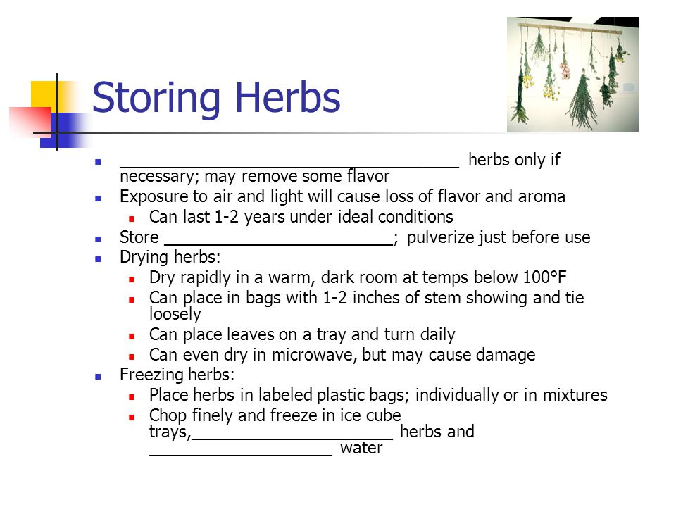 Storing Herbs _____________________________________ herbs only if necessary; may remove some flavor.