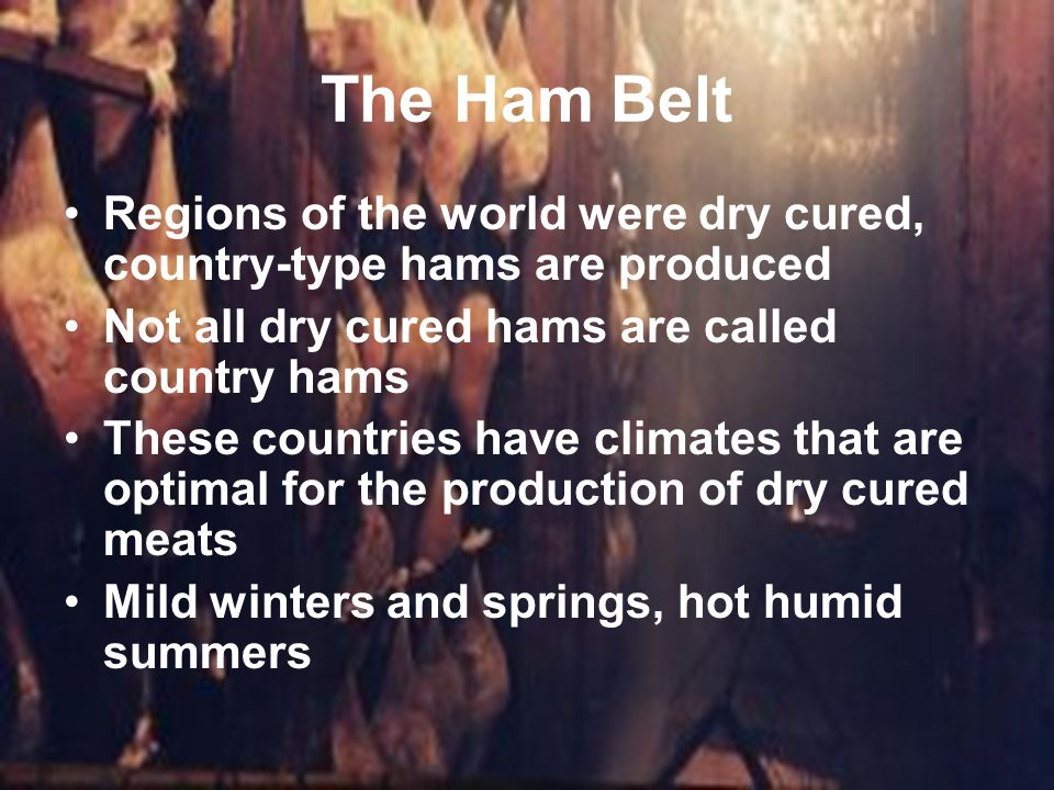 The Ham Belt Regions of the world were dry cured, country-type hams are produced. Not all dry cured hams are called country hams.