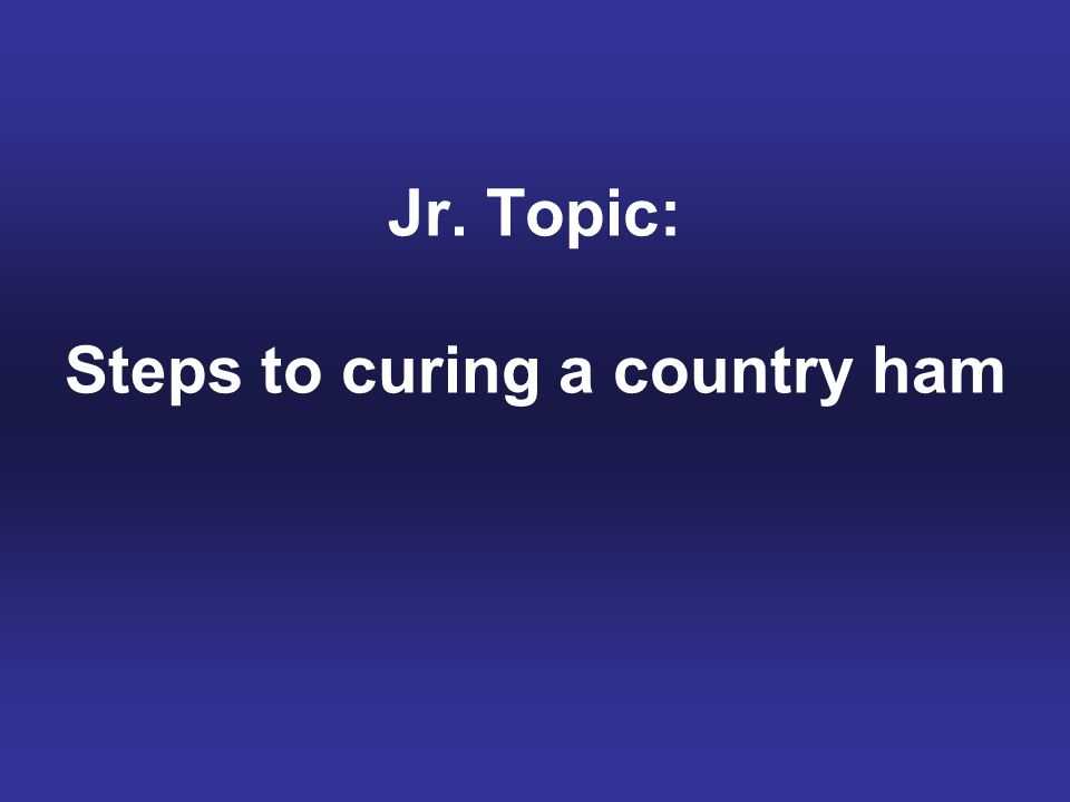 Jr. Topic: Steps to curing a country ham