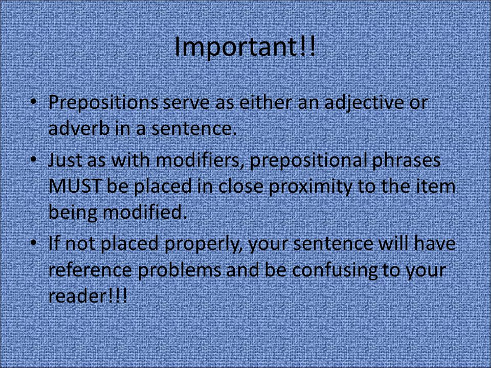 Important!! Prepositions serve as either an adjective or adverb in a sentence.