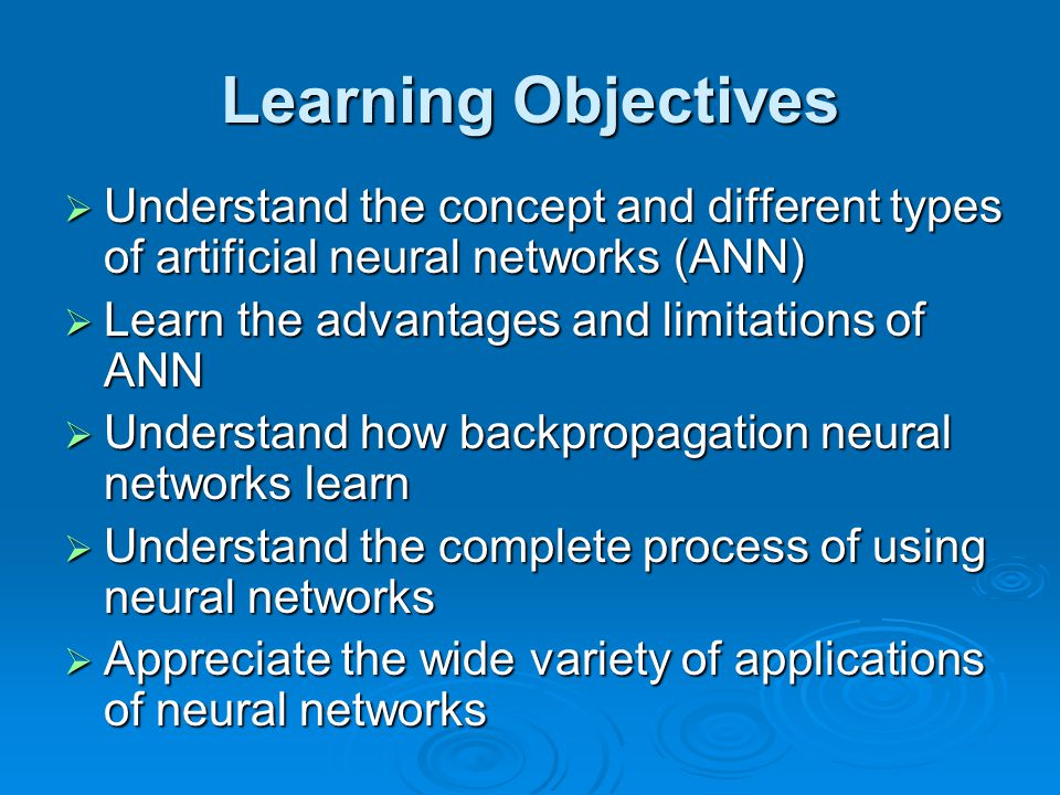 Learning Objectives Understand the concept and different types of artificial neural networks (ANN) Learn the advantages and limitations of ANN.
