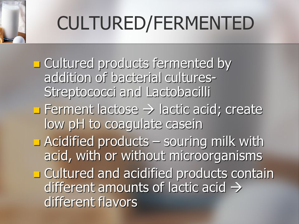 CULTURED/FERMENTED Cultured products fermented by addition of bacterial cultures-Streptococci and Lactobacilli.