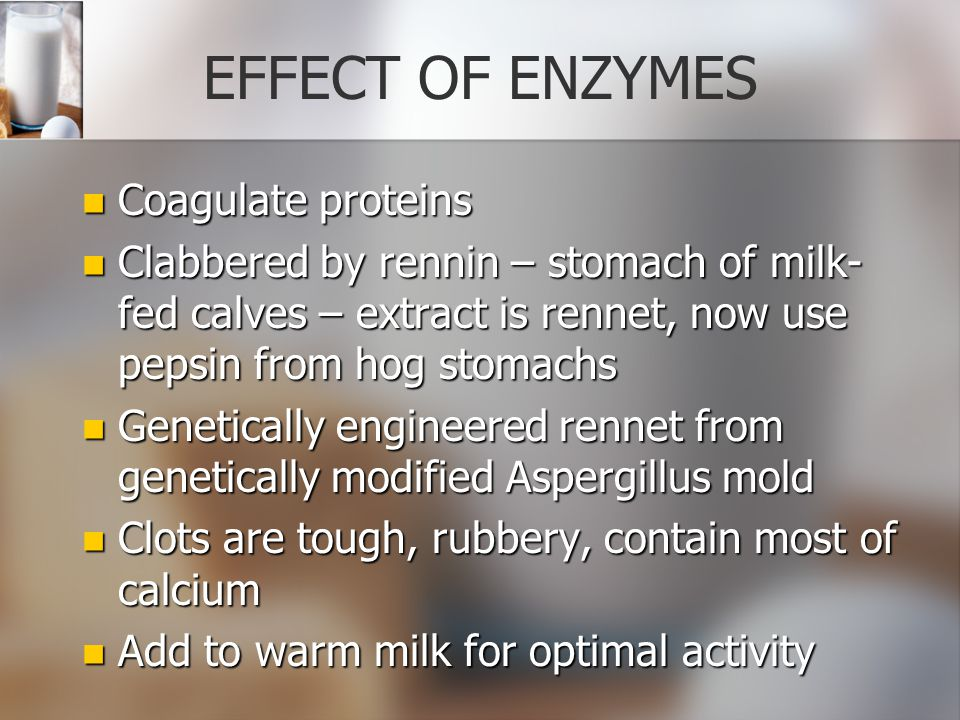 EFFECT OF ENZYMES Coagulate proteins