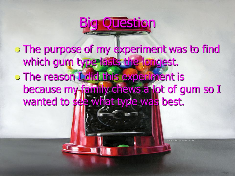Big Question The purpose of my experiment was to find which gum type lasts the longest.