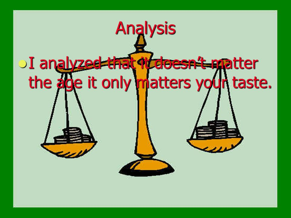 Analysis I analyzed that it doesn't matter the age it only matters your taste.