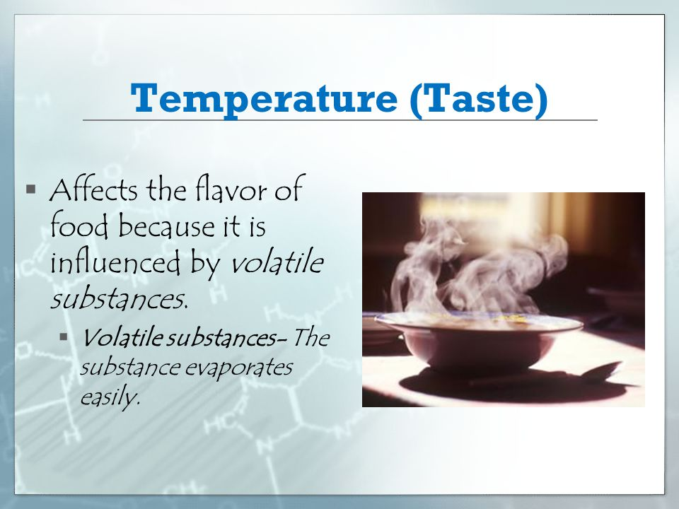 Temperature (Taste) Affects the flavor of food because it is influenced by volatile substances.