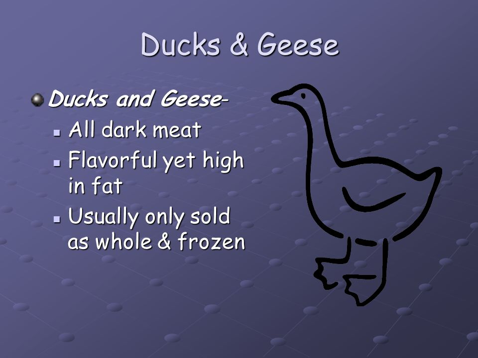 Ducks & Geese Ducks and Geese- All dark meat Flavorful yet high in fat