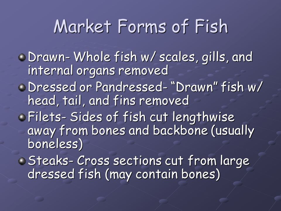 Market Forms of Fish Drawn- Whole fish w/ scales, gills, and internal organs removed.